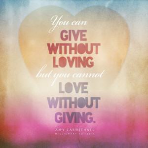 ... you cannot love without giving. Amy Carmichael - Missionary to India