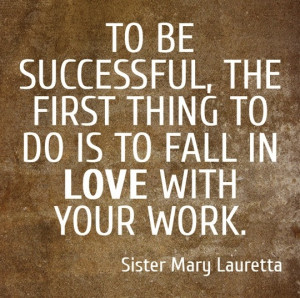 to be successful the first thing to do is to fall in love with your ...