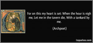 ... is nigh me, Let me in the tavern die, With a tankard by me. - Archpoet