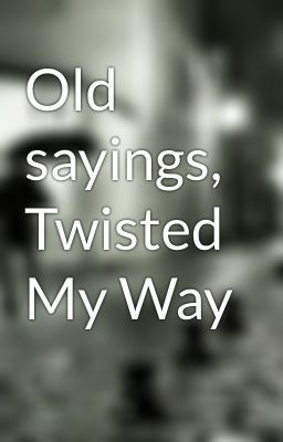 Old sayings, Twisted My Way