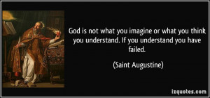 ... you think you understand. If you understand you have failed. - Saint