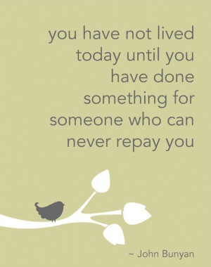 You have not lived today until you have done something for someone ...