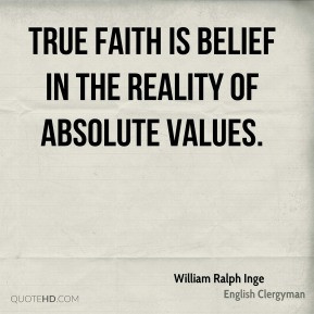 William Ralph Inge - True faith is belief in the reality of absolute ...