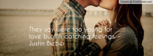 They say were too young for love but i'm catching feelings. - Justin ...