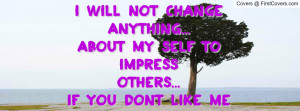 will not change anything...about my self to impressothers...if you ...