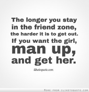 ... friend zone, the harder it is to get out. If you want the girl, man up