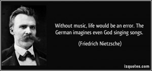 Without music, life would be an error. The German imagines even God ...