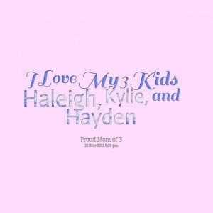 Quotes Picture: i love my 3 kids haleigh, kylie, and hayden