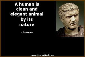 human is clean and elegant animal by its nature - Seneca Quotes ...