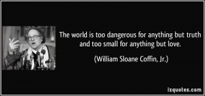 The world is too dangerous for anything but truth and too small for ...