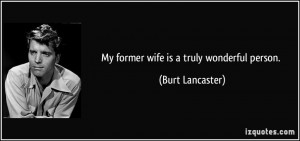 My former wife is a truly wonderful person. - Burt Lancaster