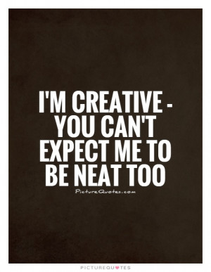 creative - you can't expect me to be neat too Picture Quote #1