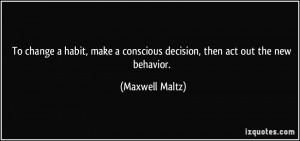 ... conscious decision, then act out the new behavior. - Maxwell Maltz