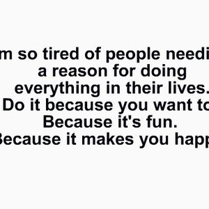 Im-so-tired-of-people-needing-a-reason-for-doing-everything-in-their ...
