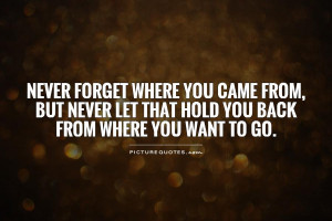 Never forget where you came from, but never let that hold you back ...