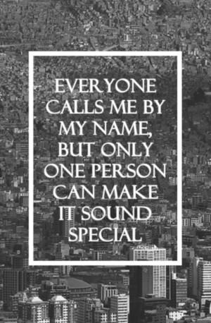 Everyone calls me by my name, but only one person can make it sound ...