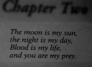 the moon is my sun, the night is my day, blood is my life, and you are ...