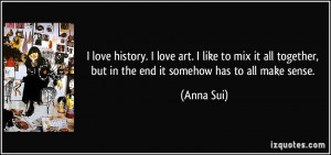 ... together, but in the end it somehow has to all make sense. - Anna Sui