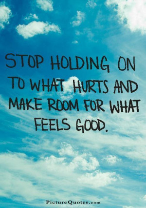 ... on to what hurts and make room for what feels good. Picture Quote #1
