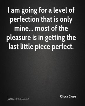 Chuck Close - I am going for a level of perfection that is only mine ...