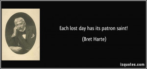Each lost day has its patron saint! - Bret Harte