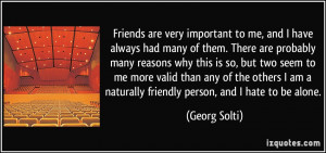 Friends are very important to me, and I have always had many of them ...