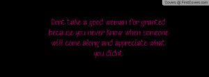 Don't take a good woman for granted because you never know when ...