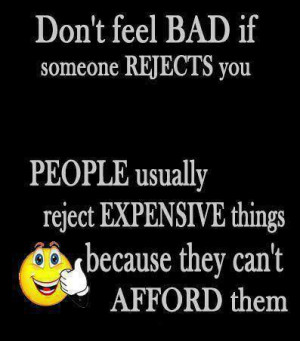 Don't feel bad if someone rejects you People usually reject ...