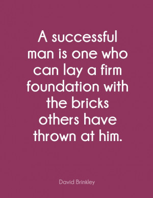 ... foundation with the bricks others have thrown at him. - David Brinkley