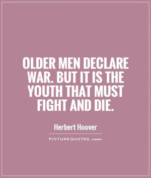 Older men declare war. But it is the youth that must fight and die ...