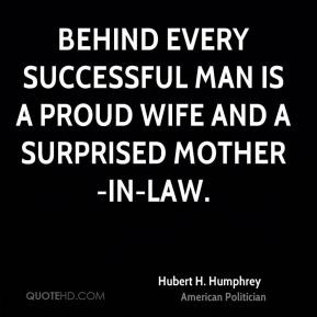 Hubert H. Humphrey - Behind every successful man is a proud wife and a ...