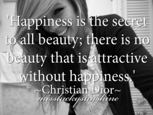 Happiness is the secret to all beauty; there is no beauty that is ...