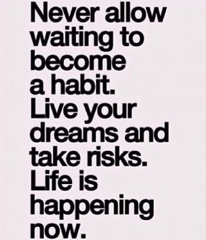 Life's happening now don't wait