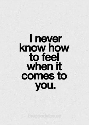 never know how to feel when it comes to you.