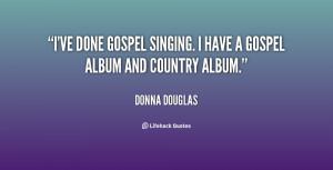 ... ve done gospel singing. I have a gospel album and country album