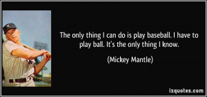 The only thing I can do is play baseball. I have to play ball. It's ...