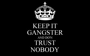 KEEP IT GANGSTER AND DO'N TRUST NOBODY