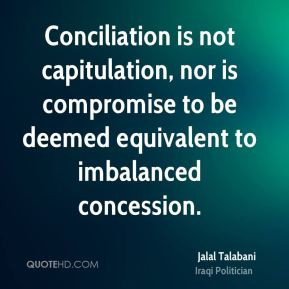 Jalal Talabani - Conciliation is not capitulation, nor is compromise ...