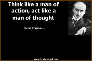 ... , act like a man of thought - Henri Bergson Quotes - StatusMind.com