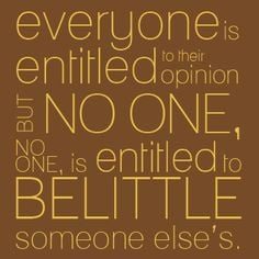 Everyone is entitled to their opinion, but no one, NO ONE, is entitled ...