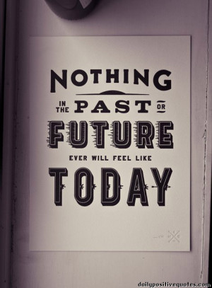 Nothing in the past or the future ever will feel like today