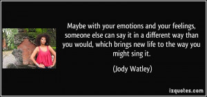 Maybe with your emotions and your feelings, someone else can say it in ...