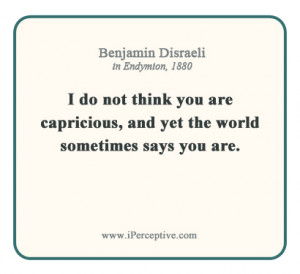 Benjamin Disraeli Quote: I do not think you are capricious, and yet ...