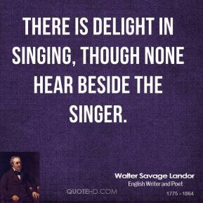Walter Savage Landor - There is delight in singing, though none hear ...