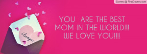 you are the best mom in the world!!!we love you!!!! , Pictures