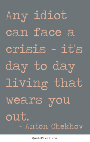 ... face a crisis - it's day to day living that.. Anton Chekhov life quote