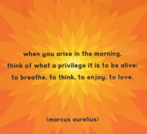 ... alive: to breathe, to think, to enjoy, to love.. Marcus Aurelius Quote