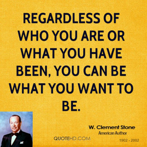 Regardless of who you are or what you have been, you can be what you ...