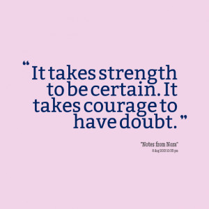 Quotes Picture: it takes strength to be certain it takes courage to ...