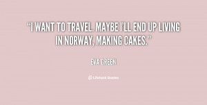 want to travel. Maybe I'll end up living in Norway, making cakes ...
